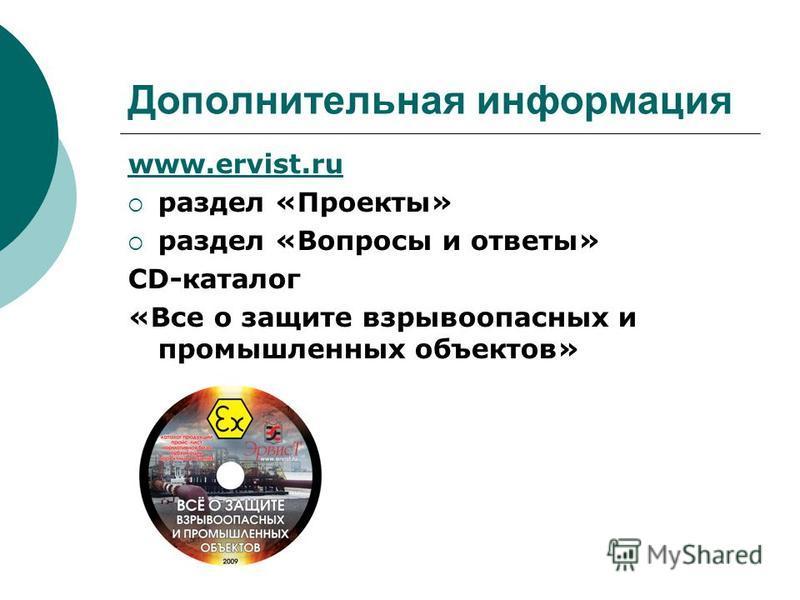 Дополнительная информация www.ervist.ru раздел «Проекты» раздел «Вопросы и ответы» CD-каталог «Все о защите взрывоопасных и промышленных объектов»