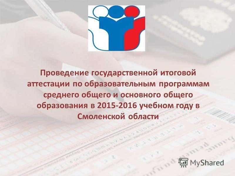 Проведение государственной итоговой аттестации по образовательным программам среднего общего и основного общего образования в 2015-2016 учебном году в Смоленской области