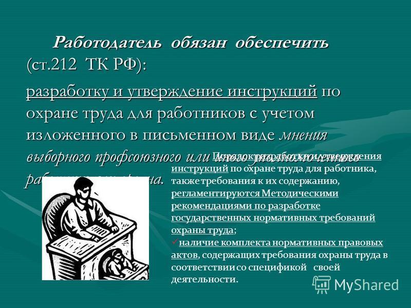 Работодатель обязан обеспечить (ст.212 ТК РФ): разработку и утверждение инструкций по охране труда для работников с учетом изложенного в письменном виде мнения выборного профсоюзного или иного уполномоченного работниками органа. Порядок разработки и