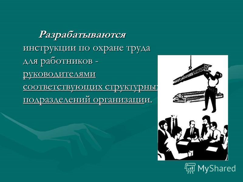 Разрабатываются инструкции по охране труда для работников - руководителями соответствующих структурных подразделений организации.