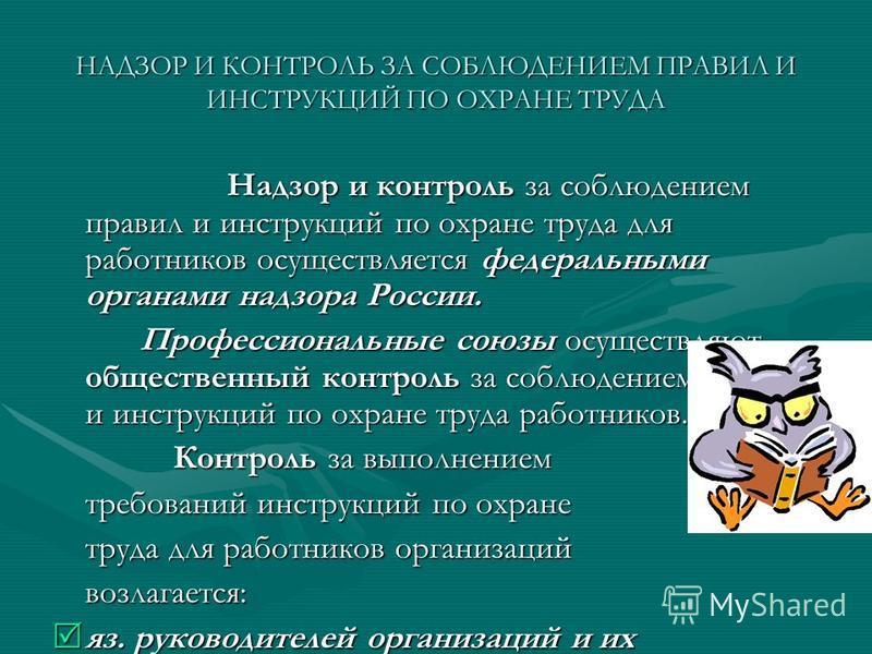НАДЗОР И КОНТРОЛЬ ЗА СОБЛЮДЕНИЕМ ПРАВИЛ И ИНСТРУКЦИЙ ПО ОХРАНЕ ТРУДА Надзор и контроль за соблюдением правил и инструкций по охране труда для работников осуществляется федеральными органами надзора России. Профессиональные союзы осуществляют обществе
