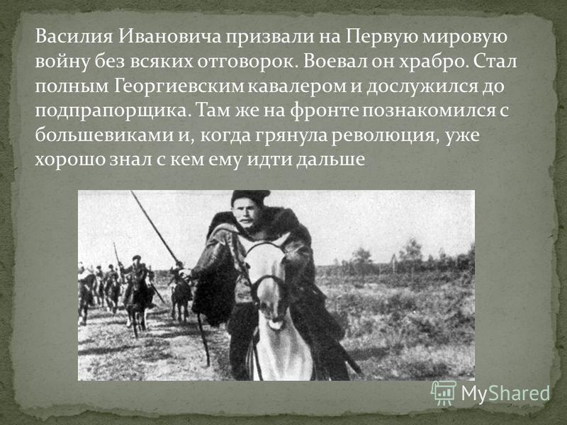 Василия Ивановича призвали на Первую мировую войну без всяких отговорок. Воевал он храбро. Стал полным Георгиевским кавалером и дослужился до подпрапорщика. Там же на фронте познакомился с большевиками и, когда грянула революция, уже хорошо знал с ке