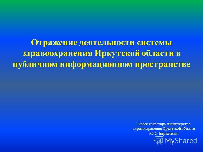 Пресс-секретарь министерства здравоохранения Иркутской области Ю.С. Барахтенко Отражение деятельности системы здравоохранения Иркутской области в публичном информационном пространстве