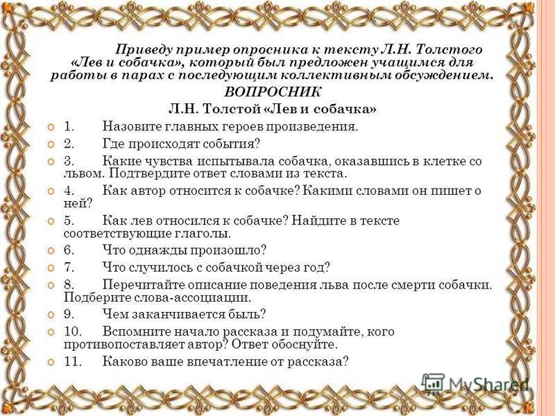 Приведу пример опросника к тексту Л.Н. Толстого «Лев и собачка», который был предложен учащимся для работы в парах с последующим коллективным обсуждением. ВОПРОСНИК Л.Н. Толстой «Лев и собачка» 1. Назовите главных героев произведения. 2. Где происход