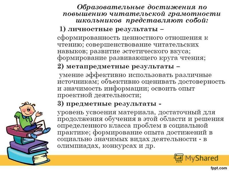 Образовательные достижения по повышению читательской грамотности школьников представляют собой: 1) личностные результаты – сформированность ценностного отношения к чтению; совершенствование читательских навыков; развитие эстетического вкуса; формиров