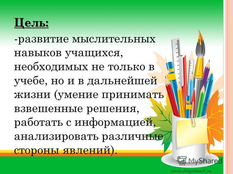 Цель: -развитие мыслительных навыков учащихся, необходимых не только в учебе, но и в дальнейшей жизни (умение принимать взвешенные решения, работать с информацией, анализировать различные стороны явлений).