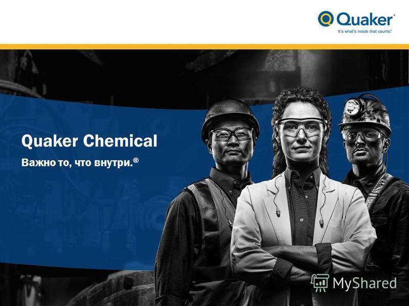 Quaker Chemical Важно то, что внутри. ®
