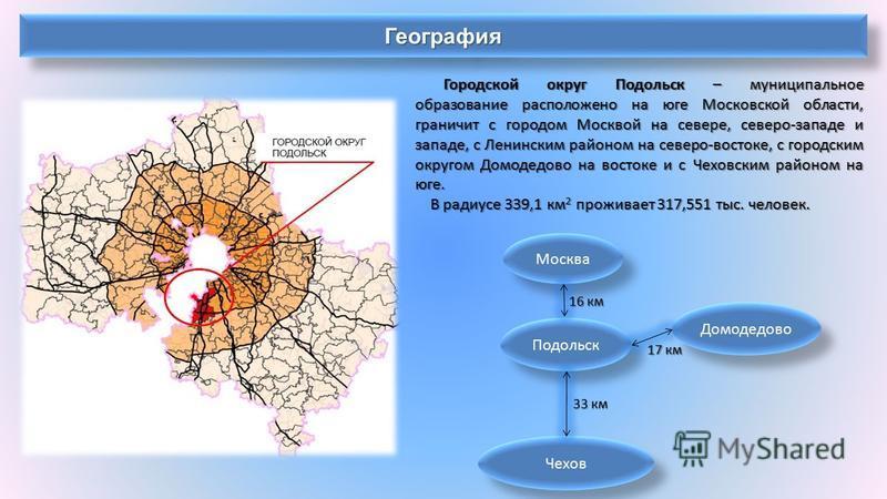 География География Городской округ Подольск – муниципальное образование расположено на юге Московской области, граничит с городом Москвой на севере, северо-западе и западе, с Ленинским районом на северо-востоке, с городским округом Домодедово на вос