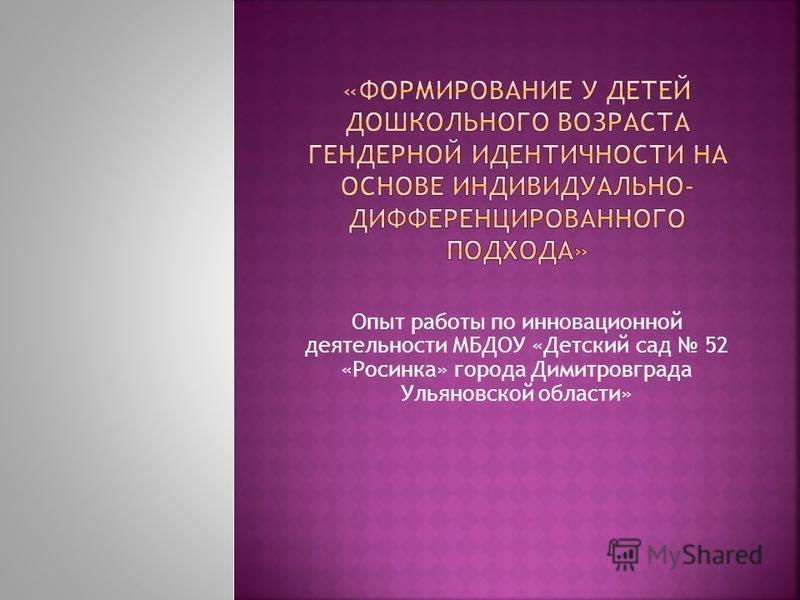 Опыт работы по инновационной деятельности МБДОУ «Детский сад 52 «Росинка» города Димитровграда Ульяновской области»