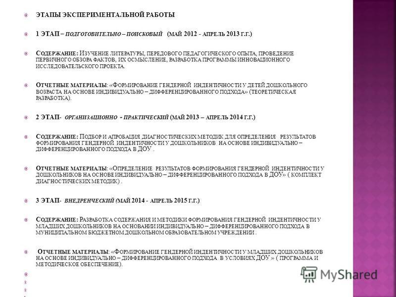 ЭТАПЫ ЭКСПЕРИМЕНТАЛЬНОЙ РАБОТЫ 1 ЭТАП – ПОДГОТОВИТЕЛЬНО – ПОИСКОВЫЙ ( МАЙ 2012 - АПРЕЛЬ 2013 Г. Г.) С ОДЕРЖАНИЕ : И ЗУЧЕНИЕ ЛИТЕРАТУРЫ, ПЕРЕДОВОГО ПЕДАГОГИЧЕСКОГО ОПЫТА, ПРОВЕДЕНИЕ ПЕРВИЧНОГО ОБЗОРА ФАКТОВ, ИХ ОСМЫСЛЕНИЕ, РАЗРАБОТКА ПРОГРАММЫ ИННОВАЦ
