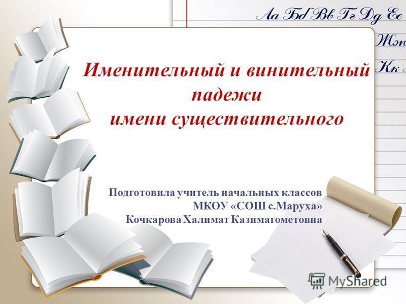 Подготовила учитель начальных классов МКОУ «СОШ с.Маруха» Кочкарова Халимат Казимагометовна