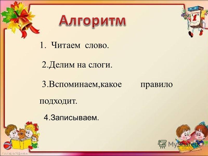 1. Читаем слово. 2. Делим на слоги. 3.Вспоминаем,какое правило подходит. 4.Записываем.