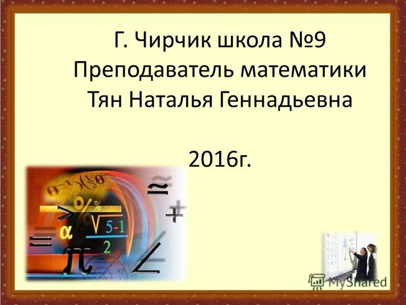 Г. Чирчик школа 9 Преподаватель математики Тян Наталья Геннадьевна 2016 г.