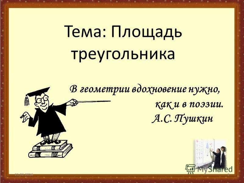 Тема: Площадь треугольника 21.02.20162 В геометрии вдохновение нужно, как и в поэзии. А.С. Пушкин