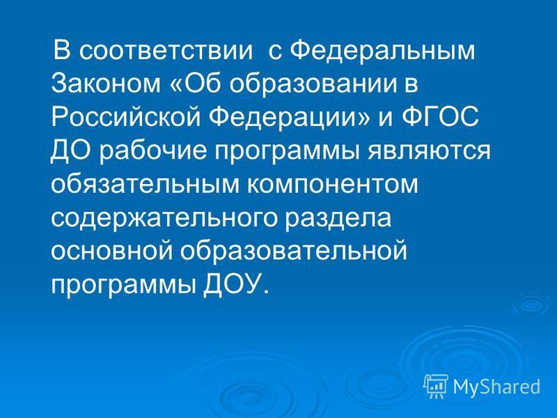 В соответствии с Федеральным Законом «Об образовании в Российской Федерации» и ФГОС ДО рабочие программы являются обязательным компонентом содержательного раздела основной образовательной программы ДОУ.