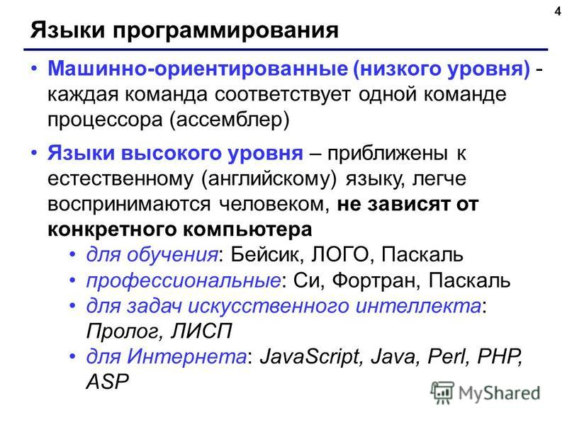 4 Языки программирования Машинно-ориентированные (низкого уровня) - каждая команда соответствует одной команде процессора (ассемблер) Языки высокого уровня – приближены к естественному (английскому) языку, легче воспринимаются человеком, не зависят о