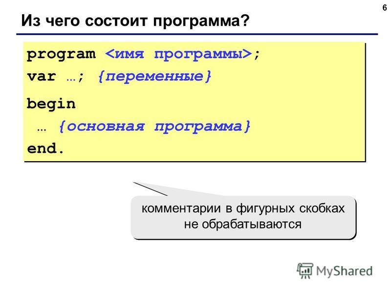 6 Из чего состоит программа? program ; var …; {переменные} begin … {основная программа} end. program ; var …; {переменные} begin … {основная программа} end. комментарии в фигурных скобках не обрабатываются
