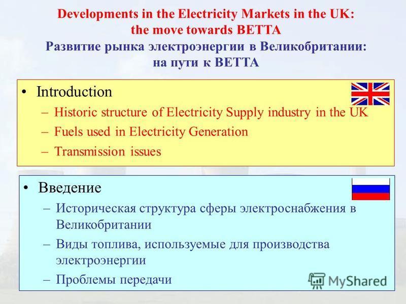 Developments in the Electricity Markets in the UK: the move towards BETTA Развитие рынка электроэнергии в Великобритании: на пути к ВЕТТА Введение –Историческая структура сферы электроснабжения в Великобритании –Виды топлива, используемые для произво