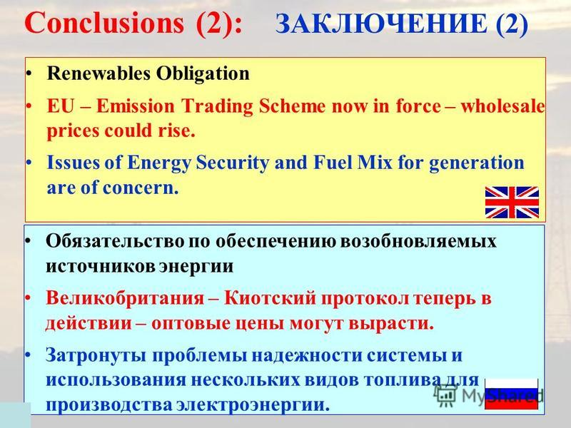 Conclusions (2): ЗАКЛЮЧЕНИЕ (2) Renewables Obligation EU – Emission Trading Scheme now in force – wholesale prices could rise. Issues of Energy Security and Fuel Mix for generation are of concern. Обязательство по обеспечению возобновляемых источнико