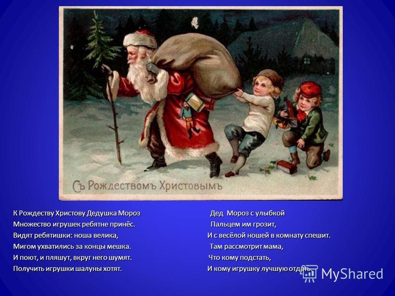 К Рождеству Христову Дедушка Мороз Дед Мороз с улыбкой Множество игрушек ребятне принёс. Пальцем им грозит, Видят ребятишки : ноша велика, И с весёлой ношей в комнату спешит. Мигом ухватились за концы мешка. Там рассмотрит мама, И поют, и пляшут, вкр