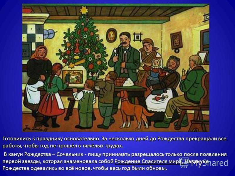 Готовились к празднику основательно. За несколько дней до Рождества прекращали все работы, чтобы год не прошёл в тяжёлых трудах. В канун Рождества – Сочельник - пищу принимать разрешалось только после появления первой звезды, которая знаменовала собо