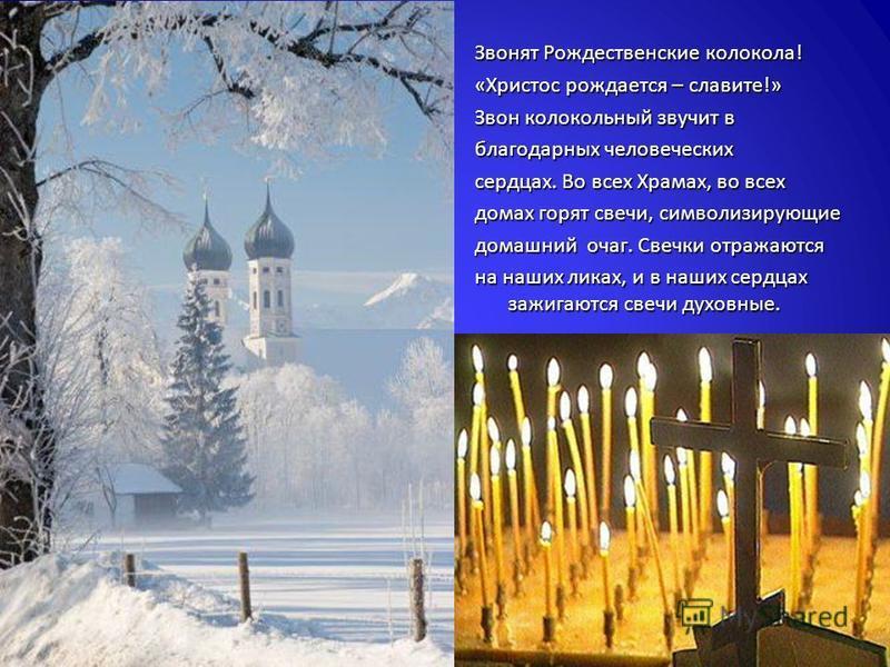 Звонят Рождественские колокола ! « Христос рождается – славите !» Звон колокольный звучит в благодарных человеческих сердцах. Во всех Храмах, во всех домах горят свечи, символизирующие домашний очаг. Свечки отражаются на наших ликах, и в наших сердца