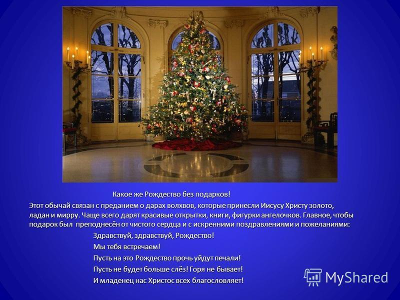 Какое же Рождество без подарков ! Какое же Рождество без подарков ! Этот обычай связан с преданием о дарах волхвов, которые принесли Иисусу Христу золото, ладан и мирру. Чаще всего дарят красивые открытки, книги, фигурки ангелочков. Главное, чтобы по