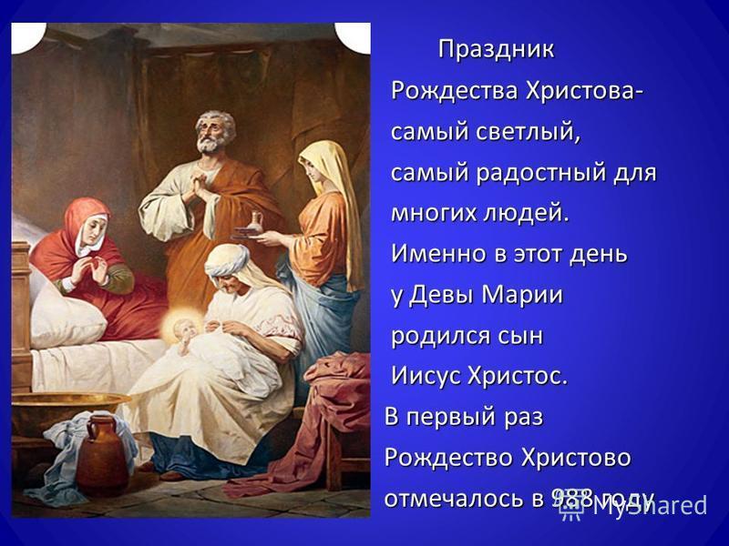 Праздник Праздник Рождества Христова - Рождества Христова - самый светлый, самый светлый, самый радостный для самый радостный для многих людей. многих людей. Именно в этот день Именно в этот день у Девы Марии у Девы Марии родился сын родился сын Иису