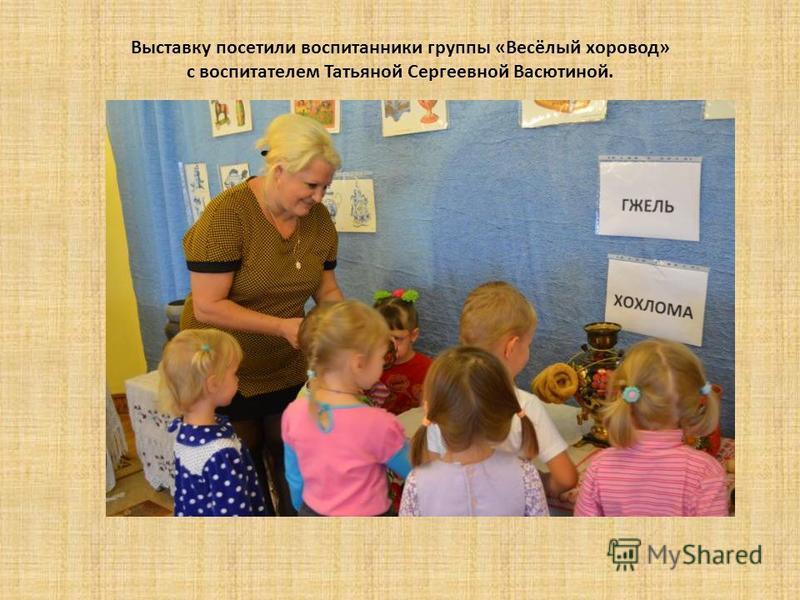 Выставку посетили воспитанники группы «Весёлый хоровод» с воспитателем Татьяной Сергеевной Васютиной.
