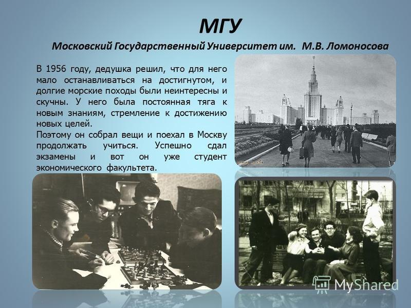 МГУ Московский Государственный Университет им. М.В. Ломоносова В 1956 году, дедушка решил, что для него мало останавливаться на достигнутом, и долгие морские походы были неинтересны и скучны. У него была постоянная тяга к новым знаниям, стремление к