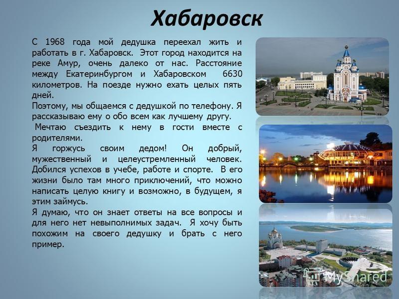 Хабаровск С 1968 года мой дедушка переехал жить и работать в г. Хабаровск. Этот город находится на реке Амур, очень далеко от нас. Расстояние между Екатеринбургом и Хабаровском 6630 километров. На поезде нужно ехать целых пять дней. Поэтому, мы общае
