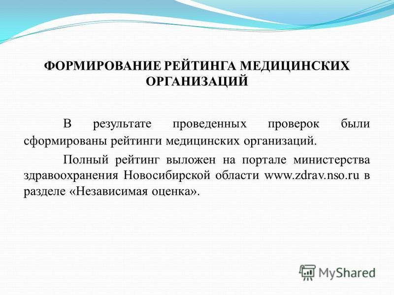 ФОРМИРОВАНИЕ РЕЙТИНГА МЕДИЦИНСКИХ ОРГАНИЗАЦИЙ В результате проведенных проверок были сформированы рейтинги медицинских организаций. Полный рейтинг выложен на портале министерства здравоохранения Новосибирской области www.zdrav.nso.ru в разделе «Незав