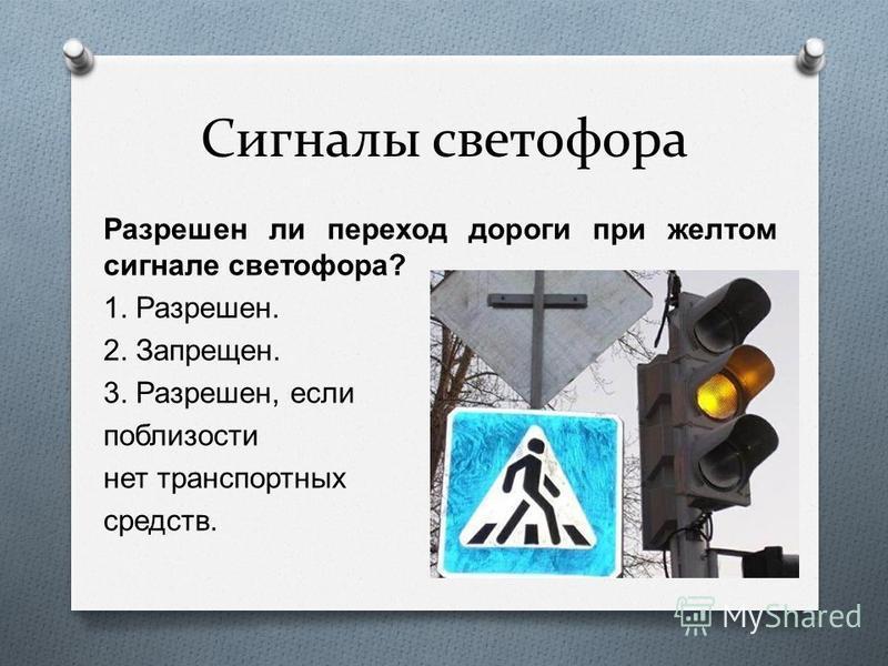 Сигналы светофора Разрешен ли переход дороги при желтом сигнале светофора ? 1. Разрешен. 2. Запрещен. 3. Разрешен, если поблизости нет транспортных средств.