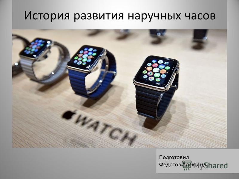 История развития наручных часов Подготовил Федотов Александр