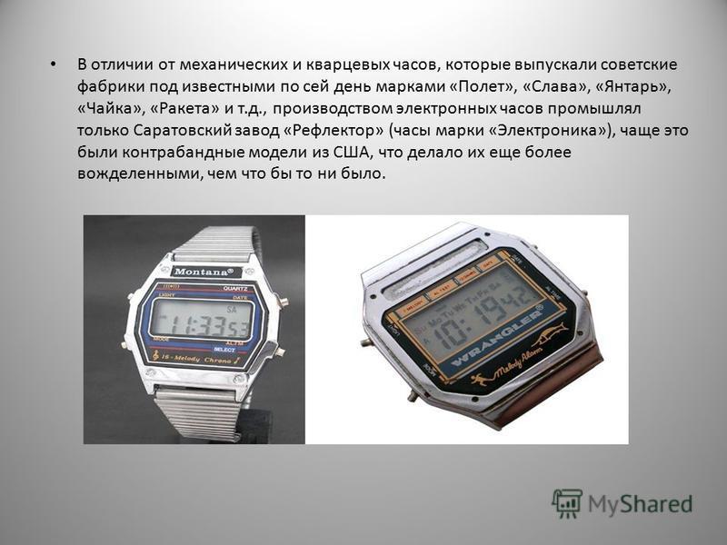 В отличии от механических и кварцевых часов, которые выпускали советские фабрики под известными по сей день марками «Полет», «Слава», «Янтарь», «Чайка», «Ракета» и т.д., производством электронных часов промышлял только Саратовский завод «Рефлектор» (