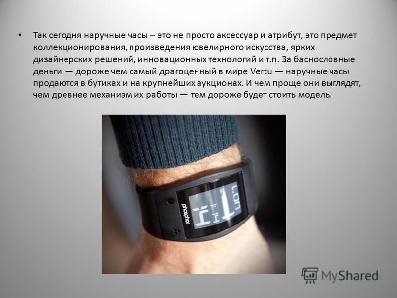 Так сегодня наручные часы – это не просто аксессуар и атрибут, это предмет коллекционирования, произведения ювелирного искусства, ярких дизайнерских решений, инновационных технологий и т.п. За баснословные деньги дороже чем самый драгоценный в мире V