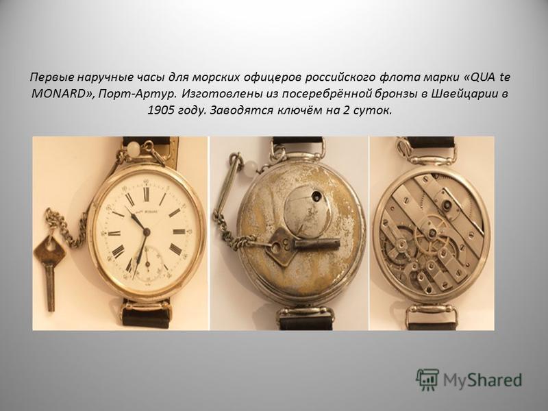 Первые наручные часы для морских офицеров российского флота марки «QUA te MONARD», Порт-Артур. Изготовлены из посеребрённой бронзы в Швейцарии в 1905 году. Заводятся ключом на 2 суток.