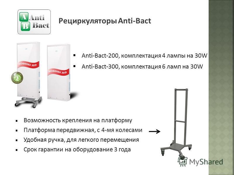 Рециркуляторы Anti-Bact Anti-Bact-200, комплектация 4 лампы на 30W Anti-Bact-300, комплектация 6 ламп на 30W Возможность крепления на платформу Платформа передвижная, с 4-мя колесами Удобная ручка, для легкого перемещения Срок гарантии на оборудовани