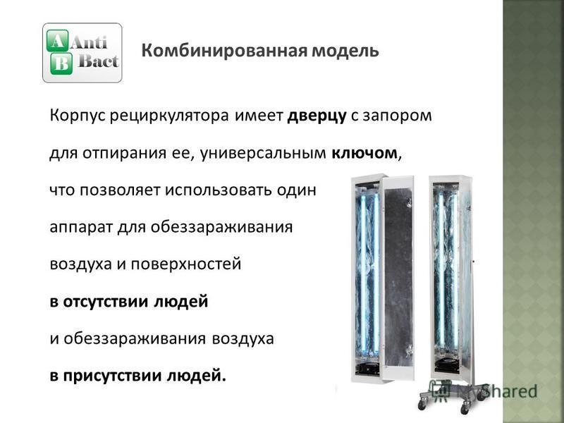 Комбинированная модель Корпус рециркулятора имеет дверцу с запором для отпирания ее, универсальным ключом, что позволяет использовать один аппарат для обеззараживания воздуха и поверхностей в отсутствии людей и обеззараживания воздуха в присутствии л