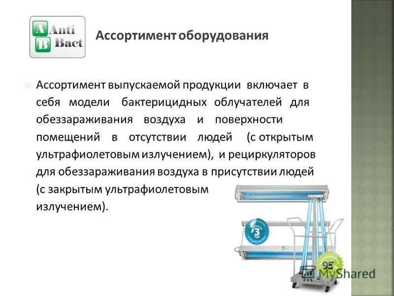 Ассортимент оборудования Ассортимент выпускаемой продукции включает в себя модели бактерицидных облучателей для обеззараживания воздуха и поверхности помещений в отсутствии людей (с открытым ультрафиолетовым излучением), и рециркуляторов для обеззара
