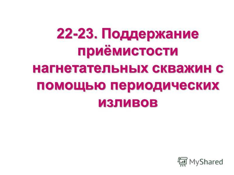 22-23. Поддержание приёмистости нагнетательных скважин с помощью периодических изливов