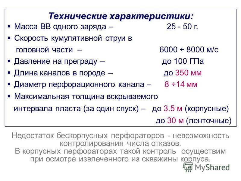 Технические характеристики: Масса ВВ одного заряда – 25 - 50 г. Скорость кумулятивной струи в головной части – 6000 ÷ 8000 м/c Давление на преграду – до 100 ГПа Длина каналов в породе – до 350 мм Диаметр перфорационного канала – 8 ÷14 мм Максимальная