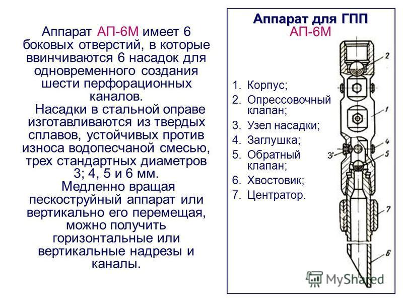 Аппарат для ГПП АП-6М 1.Корпус; 2. Опрессовочный клапан; 3. Узел насадки; 4.Заглушка; 5. Обратный клапан; 6.Хвостовик; 7.Центратор. 3 Аппарат АП-6М имеет 6 боковых отверстий, в которые ввинчиваются 6 насадок для одновременного создания шести перфорац