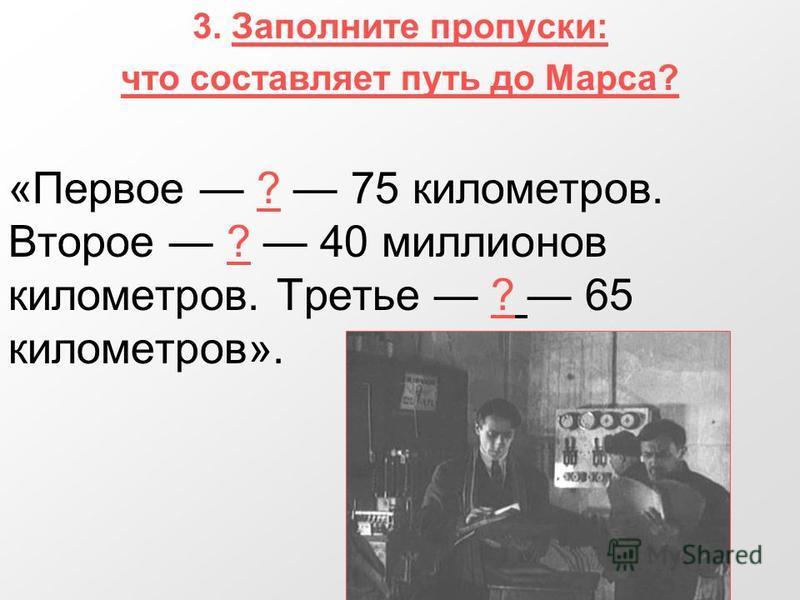 3. Заполните пропуски: что составляет путь до Марса? «Первое ? 75 километров. Второе ? 40 миллионов километров. Третье ? 65 километров».