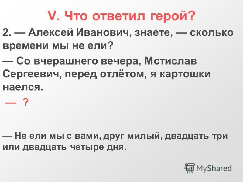 V. Что ответил герой? 2. Алексей Иванович, знаете, сколько времени мы не ели? Со вчерашнего вечера, Мстислав Сергеевич, перед отлётом, я картошки наелся. ? Не ели мы с вами, друг милый, двадцать три или двадцать четыре дня.