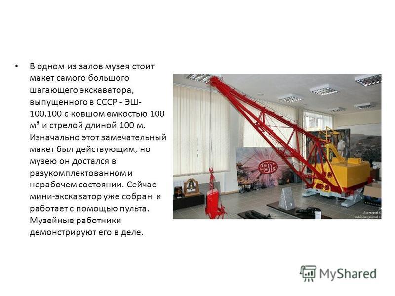 В одном из залов музея стоит макет самого большого шагающего экскаватора, выпущенного в СССР - ЭШ- 100.100 с ковшом ёмкостью 100 м³ и стрелой длиной 100 м. Изначально этот замечательный макет был действующим, но музею он достался в разукомплектованно