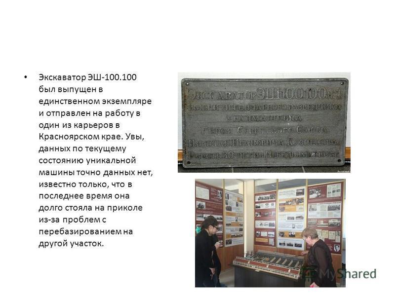 Экскаватор ЭШ-100.100 был выпущен в единственном экземпляре и отправлен на работу в один из карьеров в Красноярском крае. Увы, данных по текущему состоянию уникальной машины точно данных нет, известно только, что в последнее время она долго стояла на