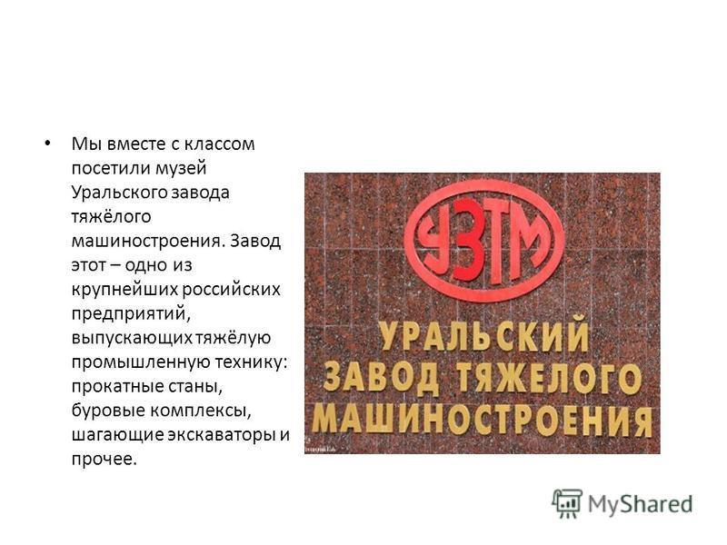 Мы вместе с классом посетили музей Уральского завода тяжёлого машиностроения. Завод этот – одно из крупнейших российских предприятий, выпускающих тяжёлую промышленную технику: прокатные станы, буровые комплексы, шагающие экскаваторы и прочее.