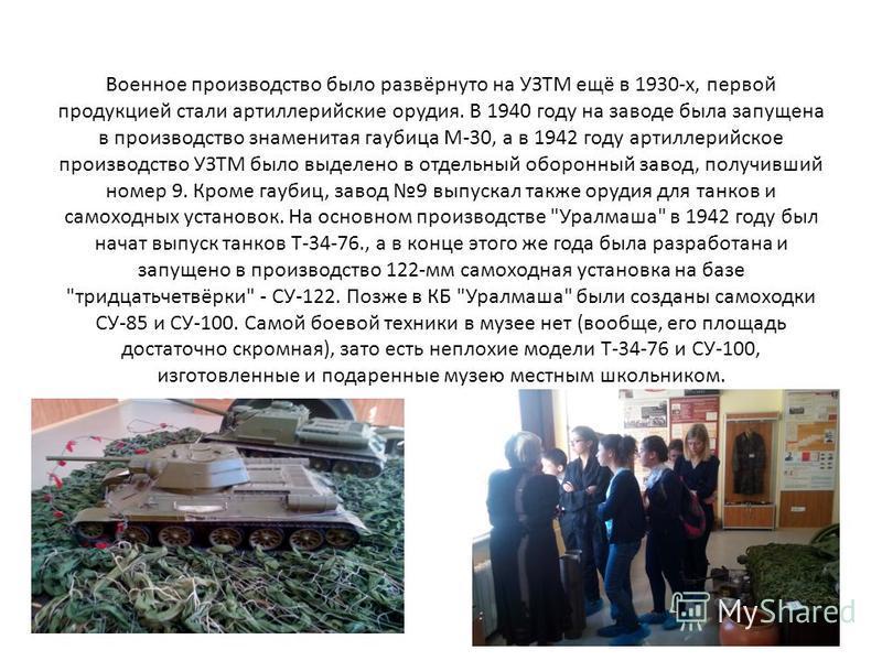 Военное производство было развёрнуто на УЗТМ ещё в 1930-х, первой продукцией стали артиллерийские орудия. В 1940 году на заводе была запущена в производство знаменитая гаубица М-30, а в 1942 году артиллерийское производство УЗТМ было выделено в отдел