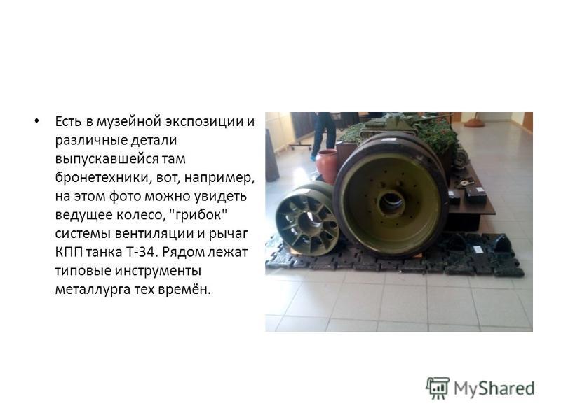 Есть в музейной экспозиции и различные детали выпускавшейся там бронетехники, вот, например, на этом фото можно увидеть ведущее колесо, грибок системы вентиляции и рычаг КПП танка Т-34. Рядом лежат типовые инструменты металлурга тех времён.